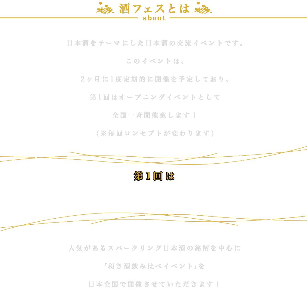 酒フェスとは、お酒(日本酒)をテーマにした日本酒の交流イベントです。                         このイベントは、2ヶ月に1度定期的に開催を予定しており、第1回はオープニングイベントとして全国一斉開催致します!(※毎回コンセプトが変わります)                         人気があるスパークリング日本酒の銘柄を中心に「利き酒飲み比べイベント」を日本全国で開催させていただきます!