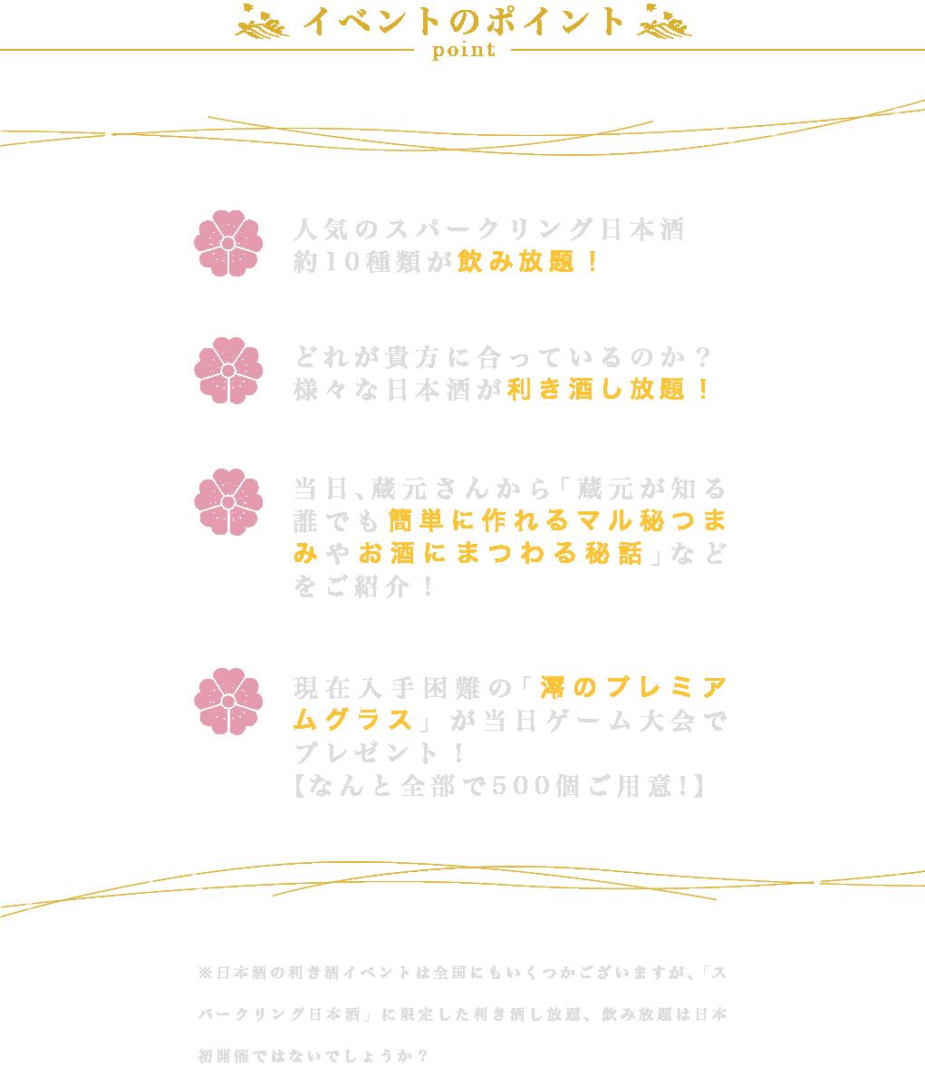 イベントのポイント ・人気のスパークリング日本酒が約10種類が飲み放題! ・どの日本酒が貴方に合っているのか利き酒し放題! ・当日、蔵元さんから「蔵元が知る誰でも簡単に作れるマル秘つまみやお酒にまつわる秘話」などをご紹介! ・現在入手困難の「澪のプレミアムグラス」が当日ゲーム大会でプレゼント!【なんと全部で500個ご用意!】                         ※日本酒の利き酒イベントは全国にもいくつかございますが、「スパークリング日本酒」に限定した利き酒し放題、飲み放題は日本初開催ではないでしょうか?